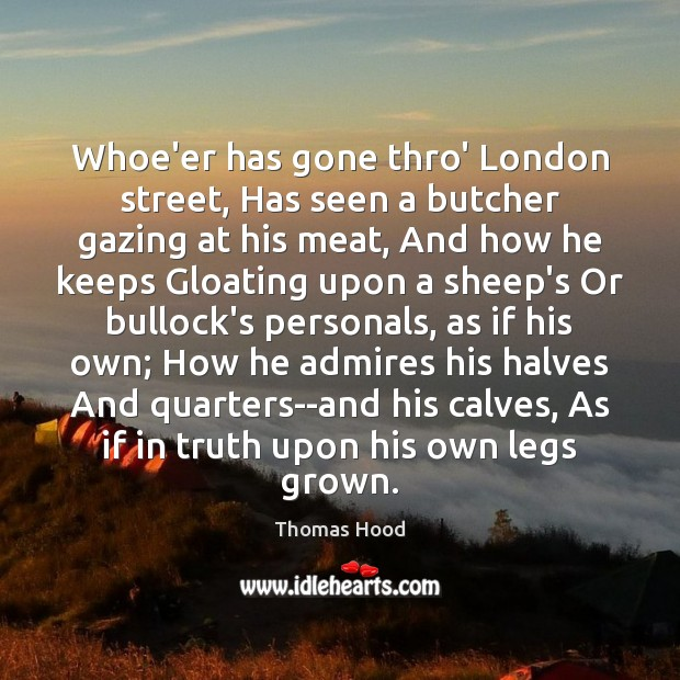 Whoe'er has gone thro' London street, Has seen a butcher gazing at Thomas Hood Picture Quote