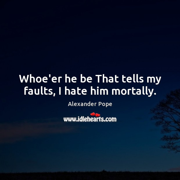 Whoe'er he be That tells my faults, I hate him mortally. Image