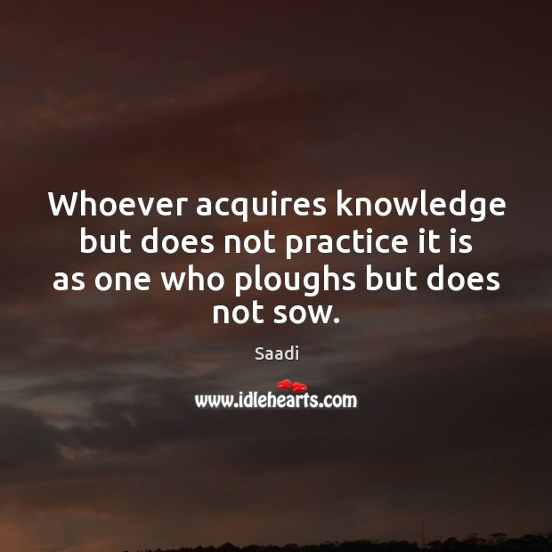 Whoever acquires knowledge but does not practice it is as one who Saadi Picture Quote