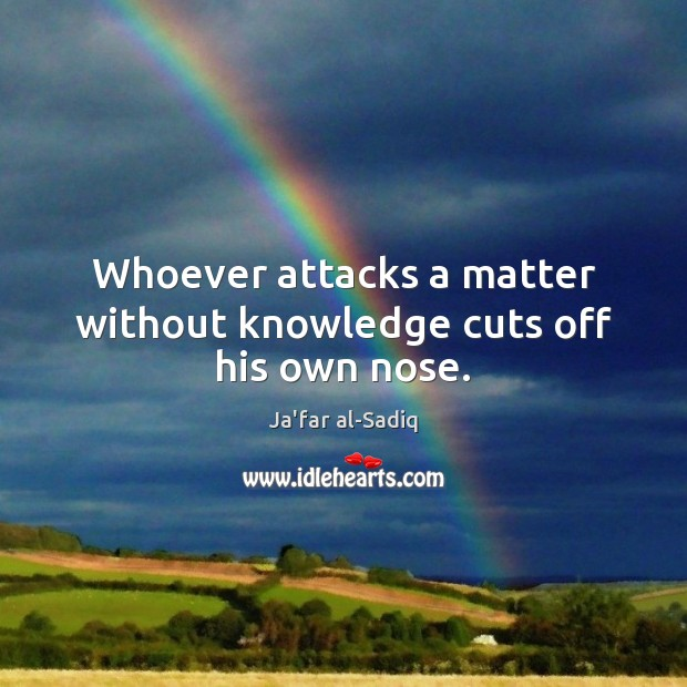 Whoever attacks a matter without knowledge cuts off his own nose. Image