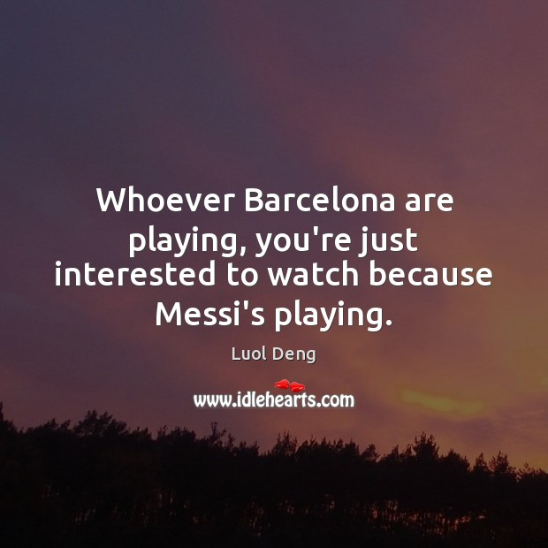 Image, Whoever Barcelona are playing, you're just interested to watch because Messi's playing.