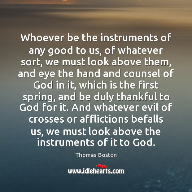 Whoever be the instruments of any good to us, of whatever sort, Thankful Quotes Image
