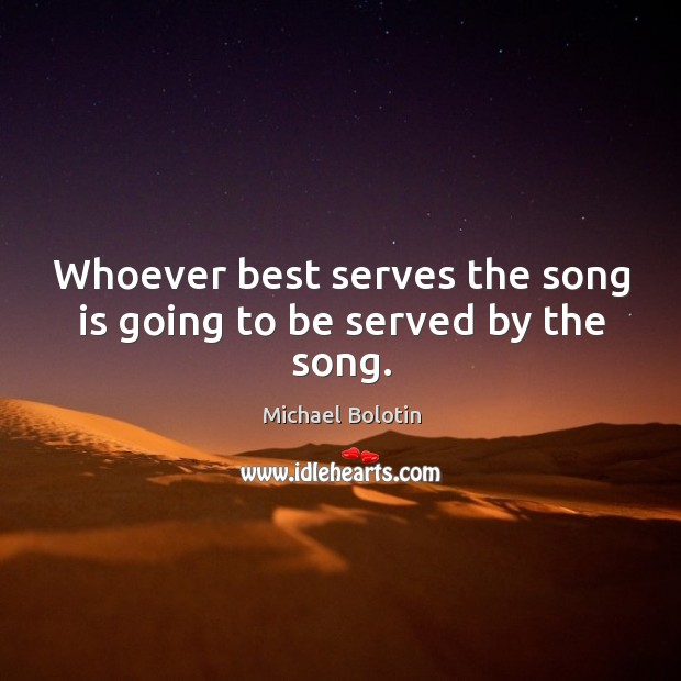 Whoever best serves the song is going to be served by the song. Michael Bolotin Picture Quote