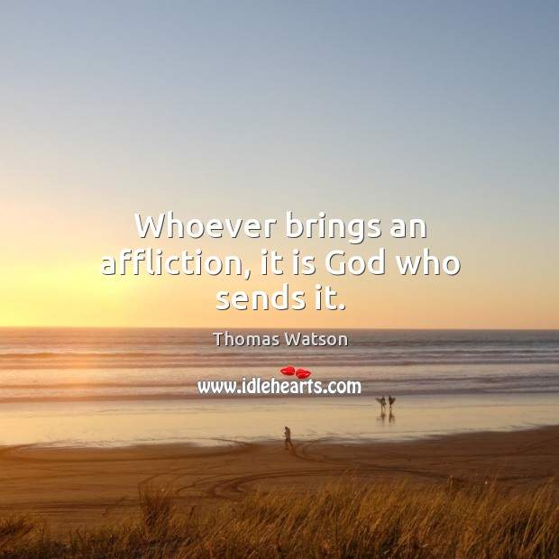 Whoever brings an affliction, it is God who sends it. Thomas Watson Picture Quote