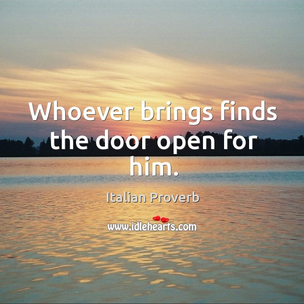 Image, Whoever brings finds the door open for him.
