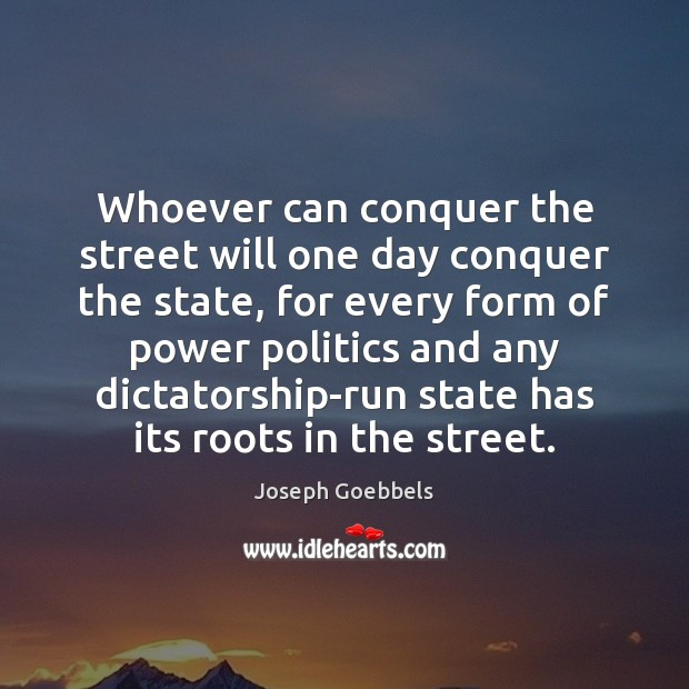 Whoever can conquer the street will one day conquer the state, for Joseph Goebbels Picture Quote