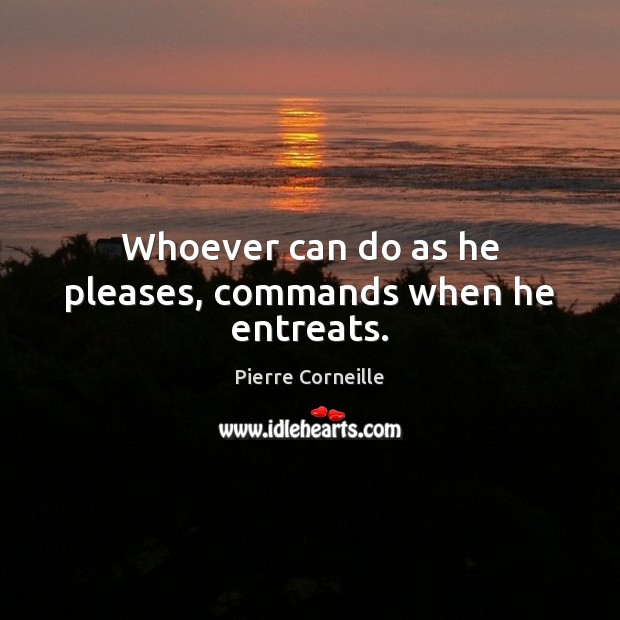 Whoever can do as he pleases, commands when he entreats. Image