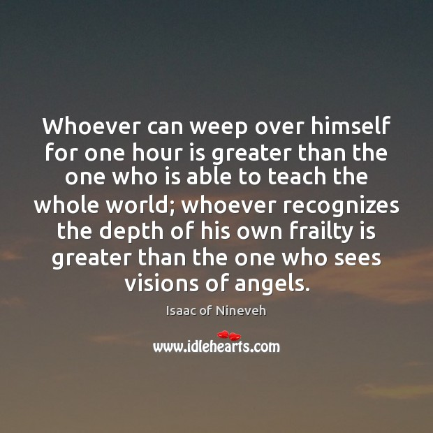 Whoever can weep over himself for one hour is greater than the Isaac of Nineveh Picture Quote