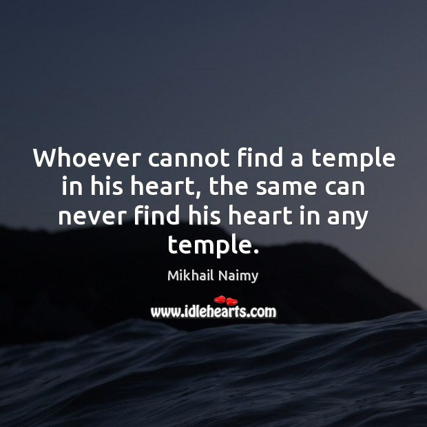 Whoever cannot find a temple in his heart, the same can never Image