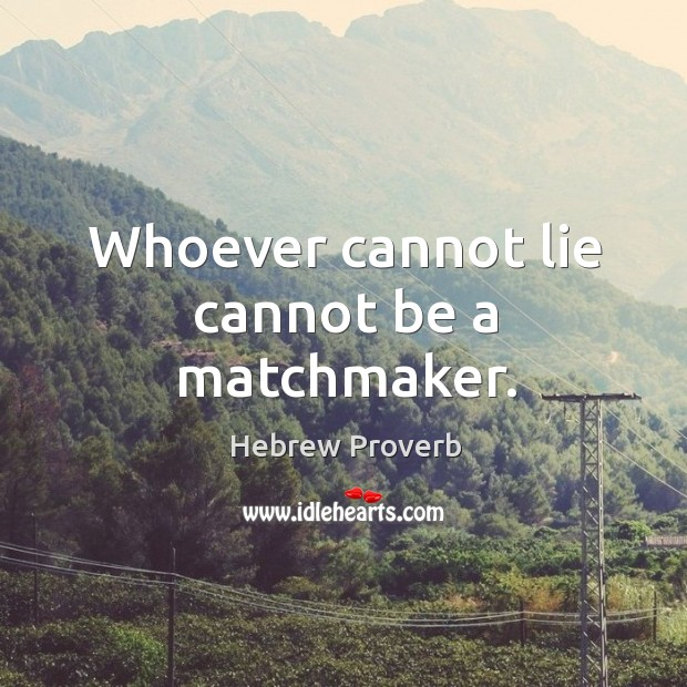 Image, Whoever cannot lie cannot be a matchmaker.