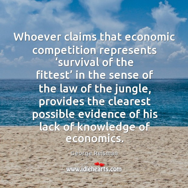 Whoever claims that economic competition represents 'survival of the fittest' in the sense of the law of the jungle Image