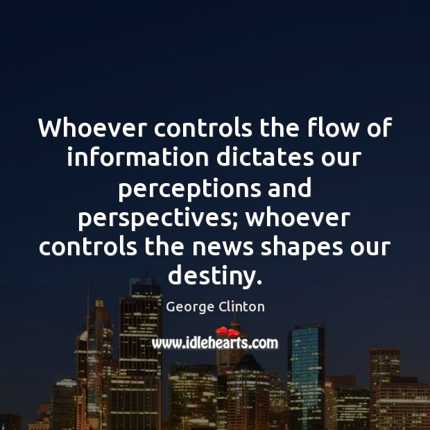 Whoever controls the flow of information dictates our perceptions and perspectives; whoever Image