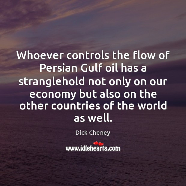 Whoever controls the flow of Persian Gulf oil has a stranglehold not Dick Cheney Picture Quote