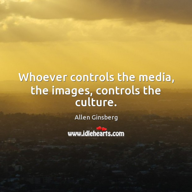 Image, Whoever controls the media, the images, controls the culture.
