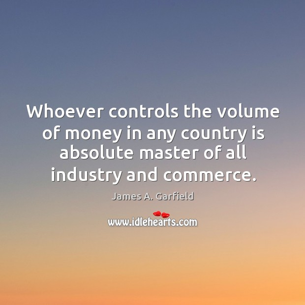 Whoever controls the volume of money in any country is absolute master of all industry and commerce. Image
