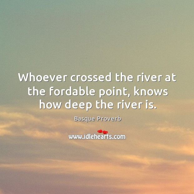 Whoever crossed the river at the fordable point, knows how deep the river is. Basque Proverbs Image