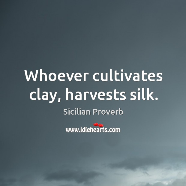 Image, Whoever cultivates clay, harvests silk.