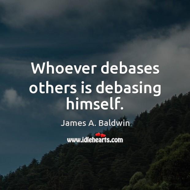 Whoever debases others is debasing himself. Image