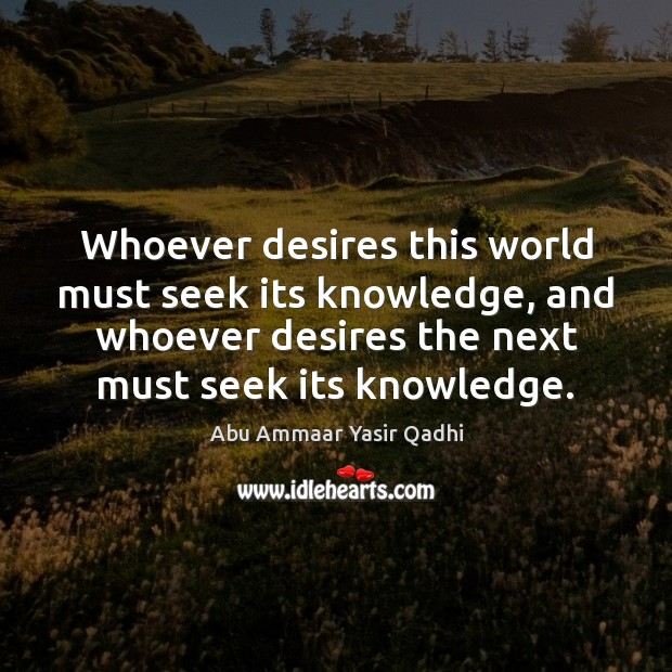 Image, Whoever desires this world must seek its knowledge, and whoever desires the