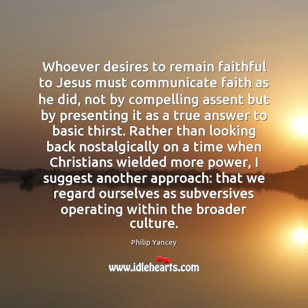 Whoever desires to remain faithful to Jesus must communicate faith as he Philip Yancey Picture Quote