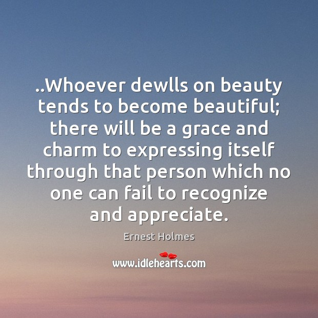 Image, ..Whoever dewlls on beauty tends to become beautiful; there will be a