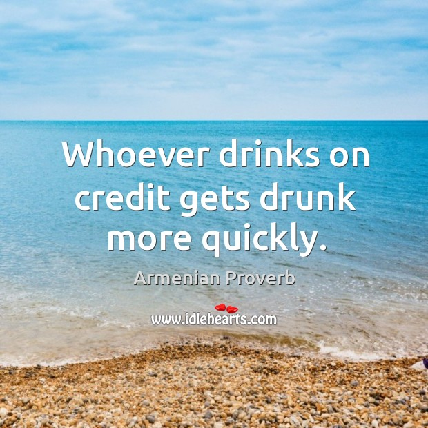 Whoever drinks on credit gets drunk more quickly. Armenian Proverbs Image