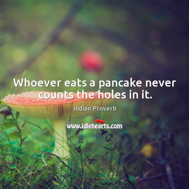 Whoever eats a pancake never counts the holes in it. Indian Proverbs Image