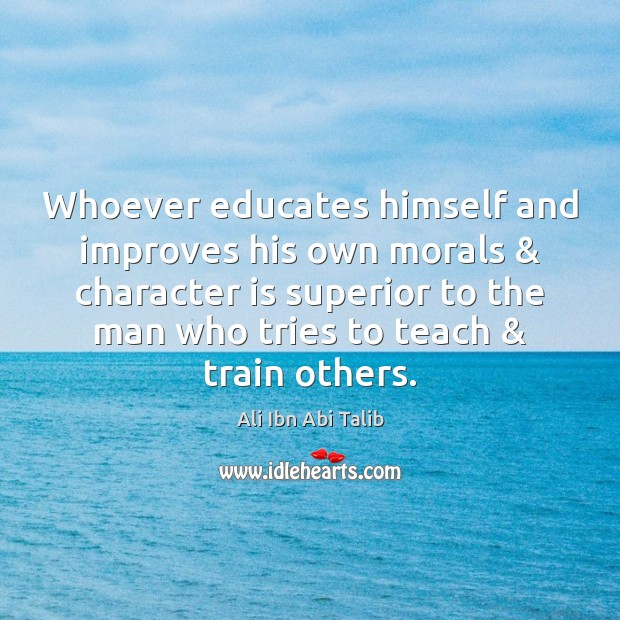 Whoever educates himself and improves his own morals & character is superior to Ali Ibn Abi Talib Picture Quote