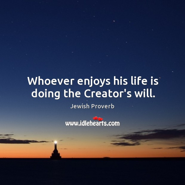 Whoever enjoys his life is doing the creator's will. Jewish Proverbs Image
