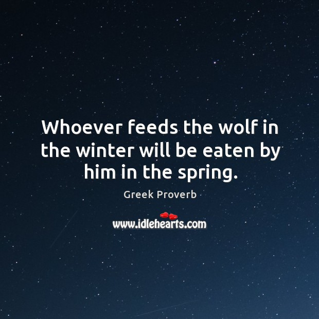 Whoever feeds the wolf in the winter will be eaten by him in the spring. Greek Proverbs Image