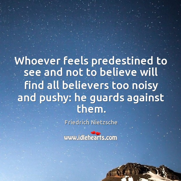 Whoever feels predestined to see and not to believe will find all believers too noisy and pushy: he guards against them. Image