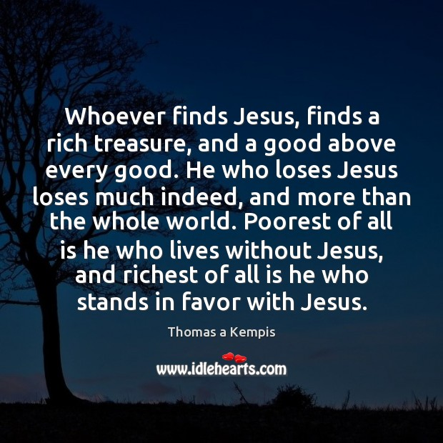Whoever finds Jesus, finds a rich treasure, and a good above every Image