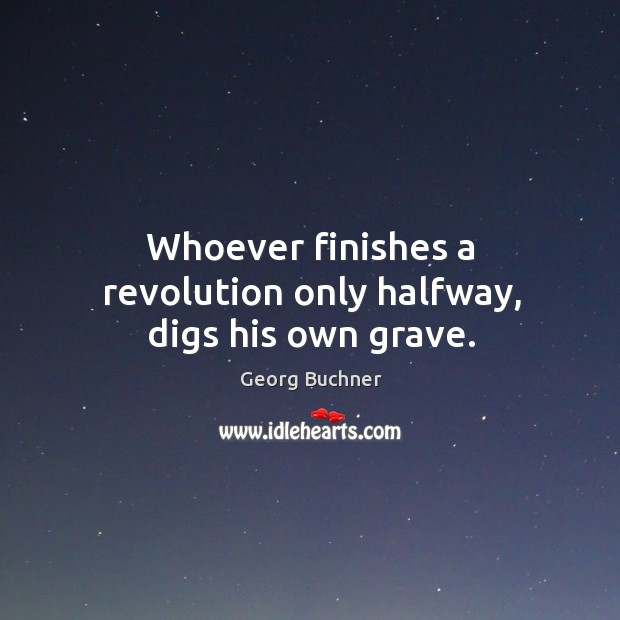 Whoever finishes a revolution only halfway, digs his own grave. Image