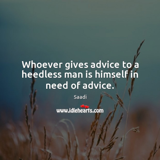 Image, Whoever gives advice to a heedless man is himself in need of advice.