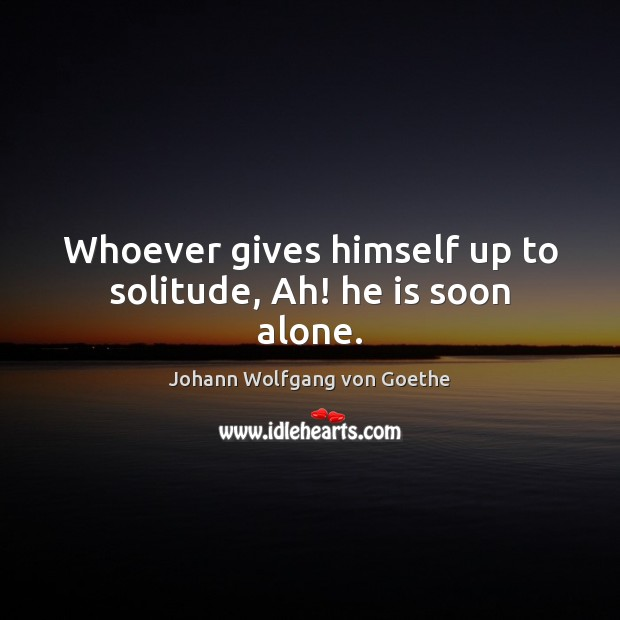 Whoever gives himself up to solitude, Ah! he is soon alone. Johann Wolfgang von Goethe Picture Quote