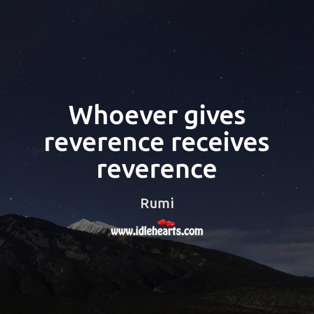 Whoever gives reverence receives reverence Image