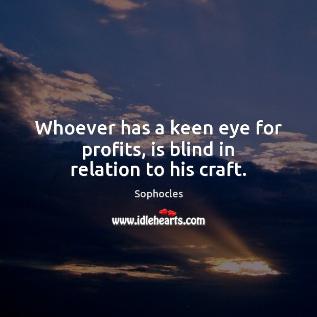 Image, Whoever has a keen eye for profits, is blind in relation to his craft.