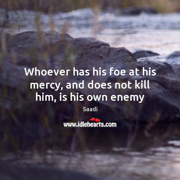 Whoever has his foe at his mercy, and does not kill him, is his own enemy Saadi Picture Quote
