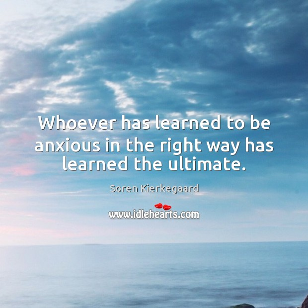 Whoever has learned to be anxious in the right way has learned the ultimate. Image