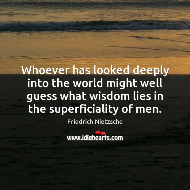Image, Whoever has looked deeply into the world might well guess what wisdom