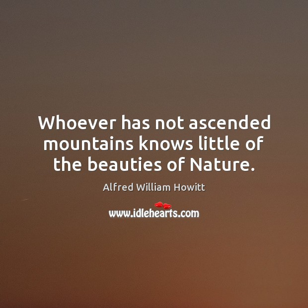 Image, Whoever has not ascended mountains knows little of the beauties of Nature.
