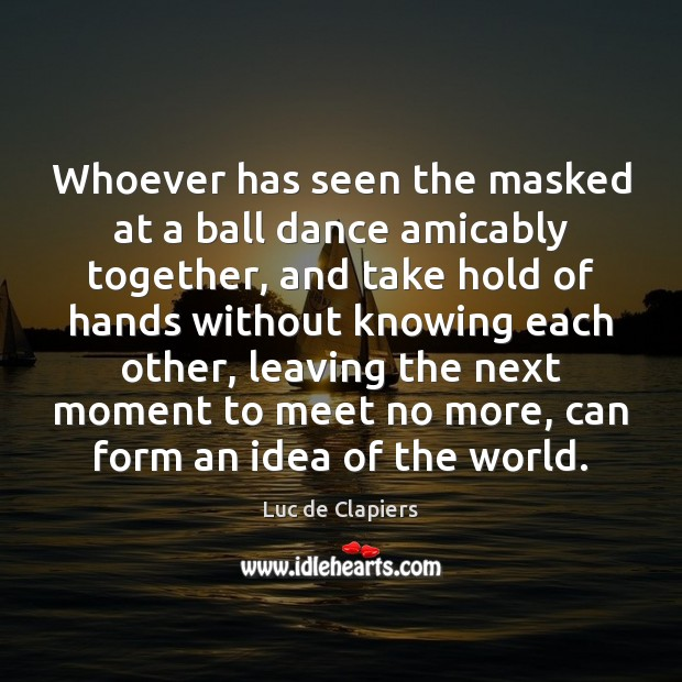 Whoever has seen the masked at a ball dance amicably together, and Luc de Clapiers Picture Quote