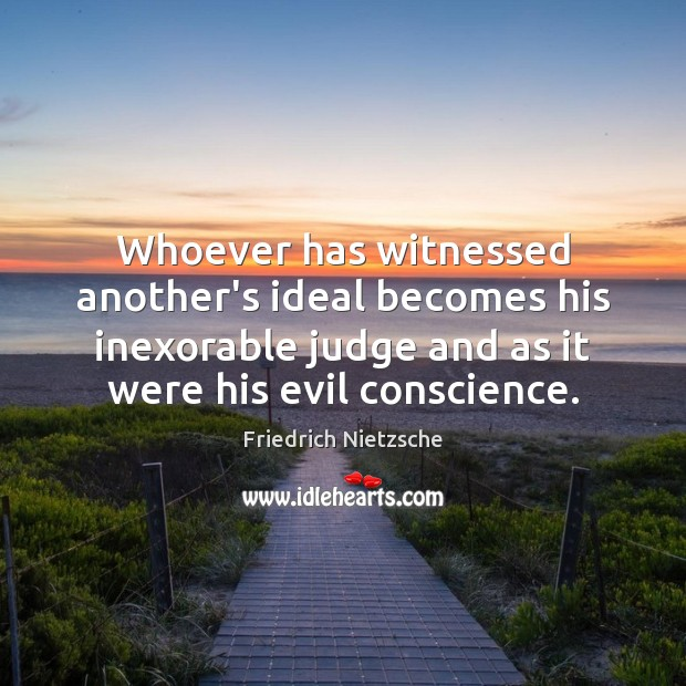 Whoever has witnessed another's ideal becomes his inexorable judge and as it Image