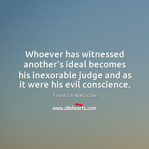 Image, Whoever has witnessed another's ideal becomes his inexorable judge and as it were his evil conscience.