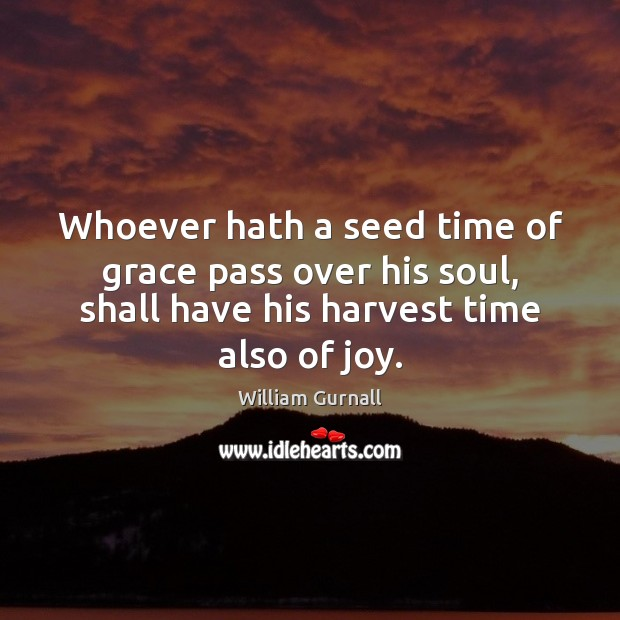 Whoever hath a seed time of grace pass over his soul, shall William Gurnall Picture Quote