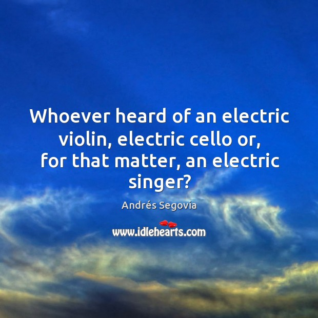 Whoever heard of an electric violin, electric cello or, for that matter, an electric singer? Image
