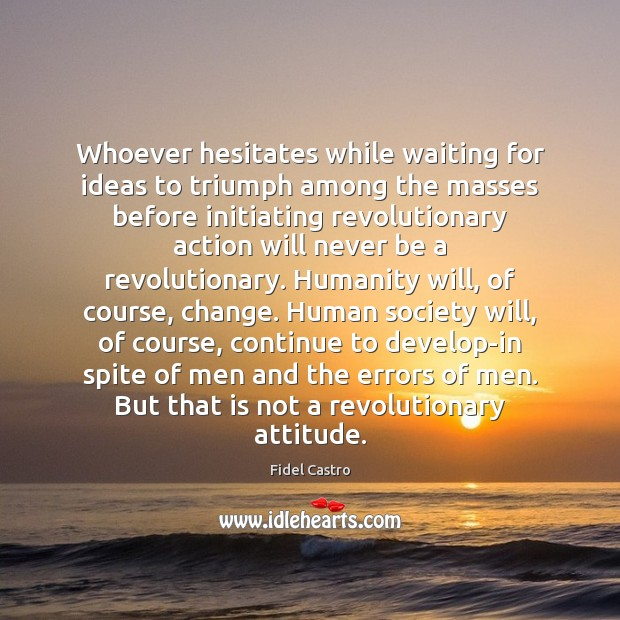 Whoever hesitates while waiting for ideas to triumph among the masses before Fidel Castro Picture Quote