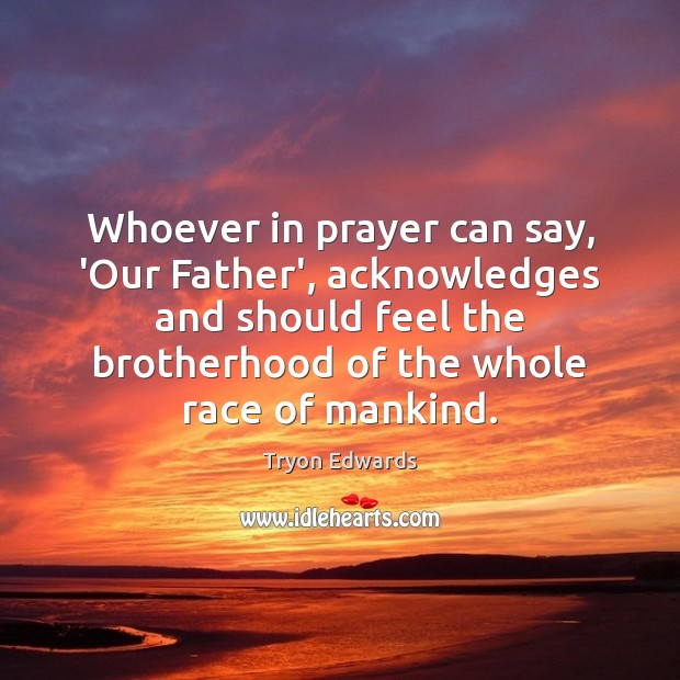 Whoever in prayer can say, 'Our Father', acknowledges and should feel the Tryon Edwards Picture Quote