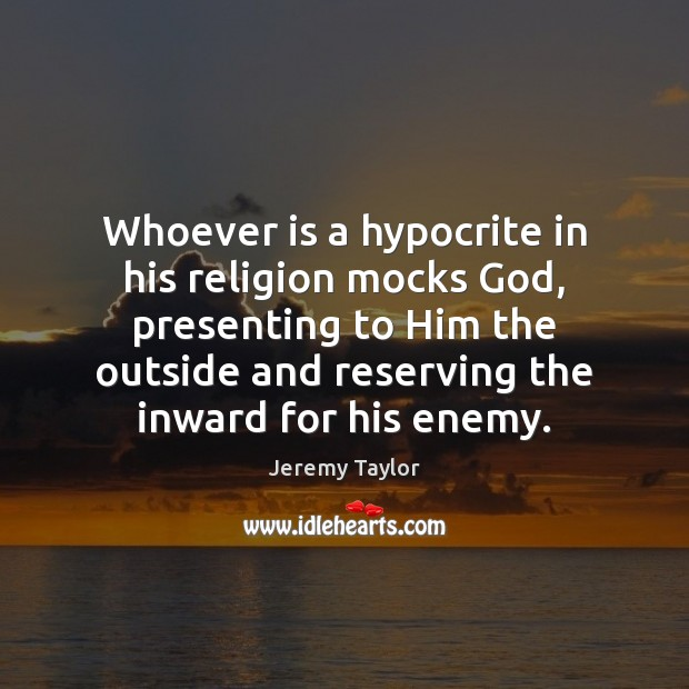 Whoever is a hypocrite in his religion mocks God, presenting to Him Jeremy Taylor Picture Quote
