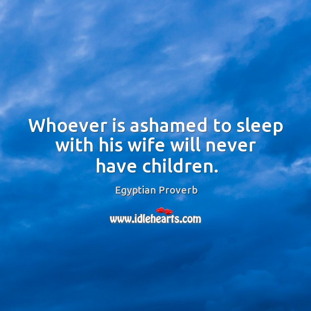 Whoever is ashamed to sleep with his wife will never have children. Egyptian Proverbs Image
